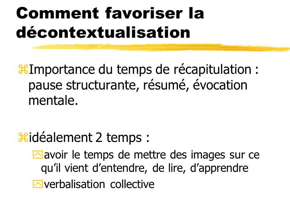 Comment favoriser la décontextualisation zImportance du temps de récapitulation : pause structurante, résumé, évocation mentale. zidéalement 2 temps :