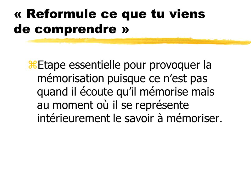 « Reformule ce que tu viens de comprendre » zEtape essentielle pour provoquer la mémorisation puisque ce nest pas quand il écoute quil mémorise mais a