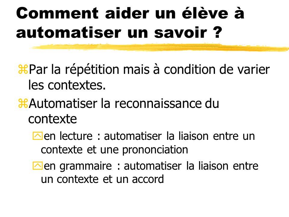 Comment aider un élève à automatiser un savoir ? zPar la répétition mais à condition de varier les contextes. zAutomatiser la reconnaissance du contex