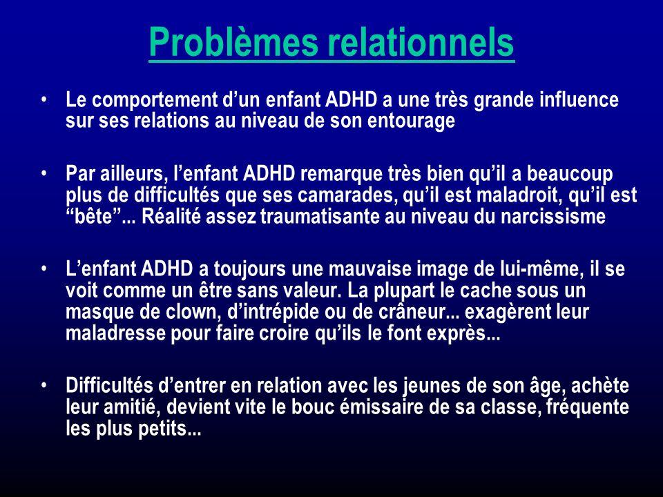 Problèmes relationnels Le comportement dun enfant ADHD a une très grande influence sur ses relations au niveau de son entourage Par ailleurs, lenfant