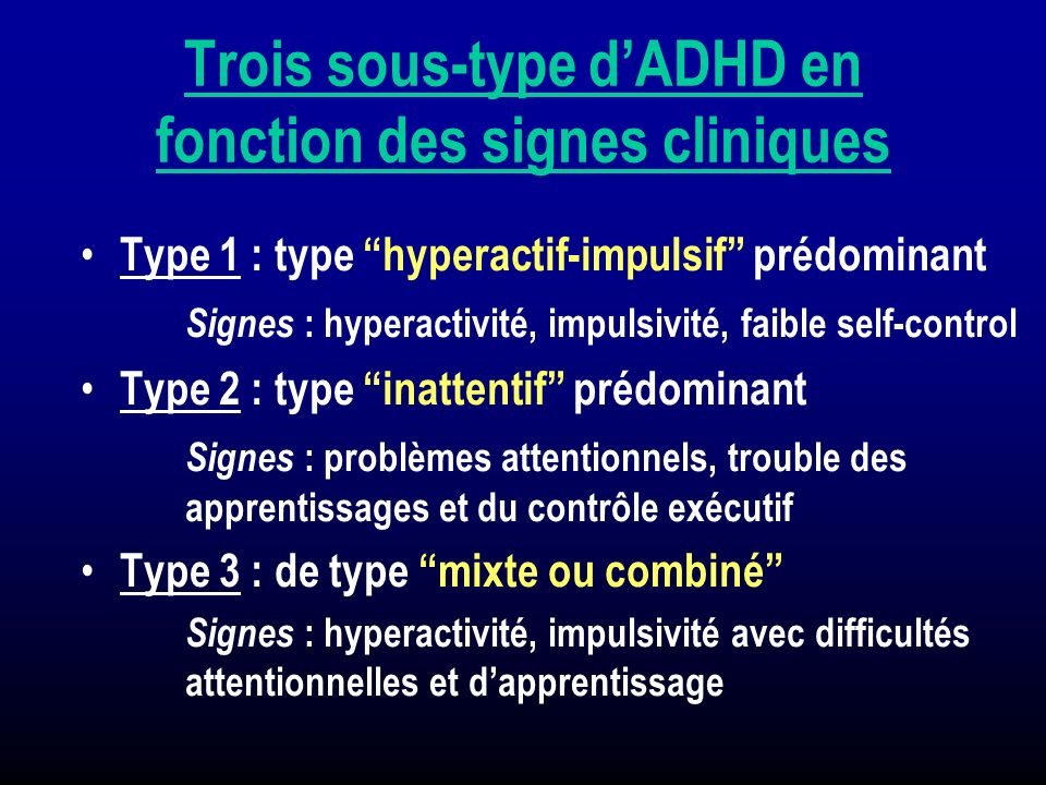 Trois sous-type dADHD en fonction des signes cliniques Type 1 : type hyperactif-impulsif prédominant Signes : hyperactivité, impulsivité, faible self-