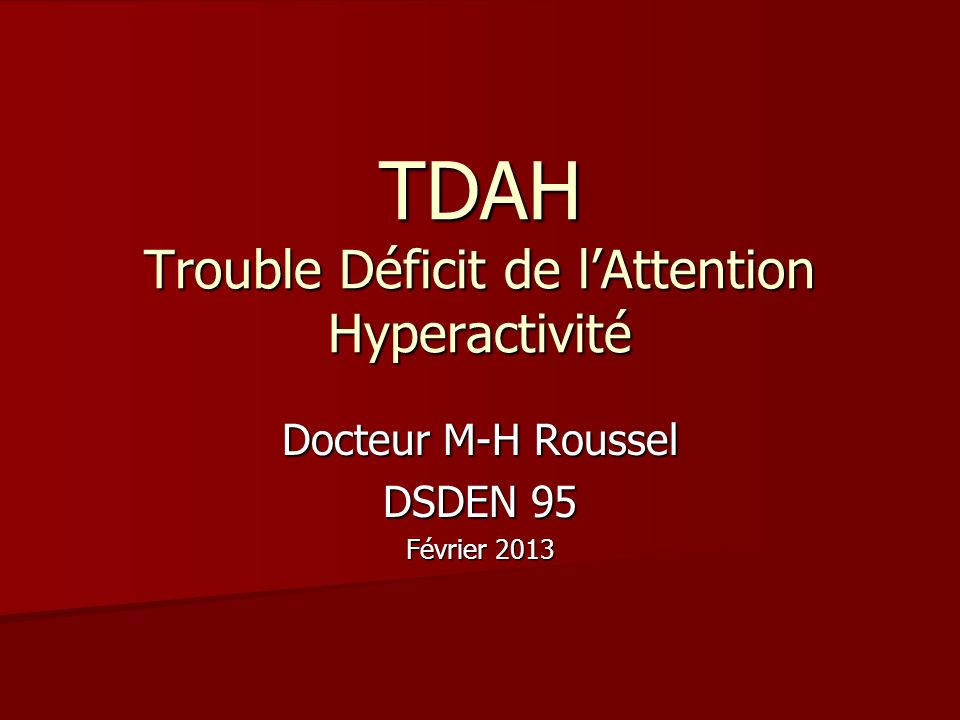 TDAH Trouble Déficit de lAttention Hyperactivité Docteur M-H Roussel DSDEN 95 Février 2013