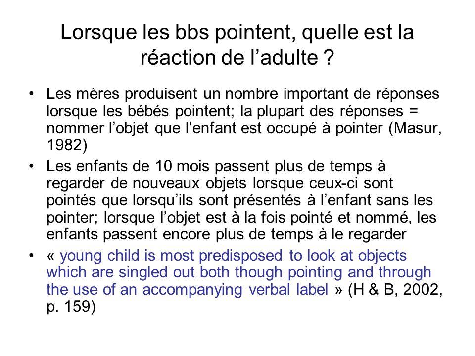 Lorsque les bbs pointent, quelle est la réaction de ladulte ? Les mères produisent un nombre important de réponses lorsque les bébés pointent; la plup