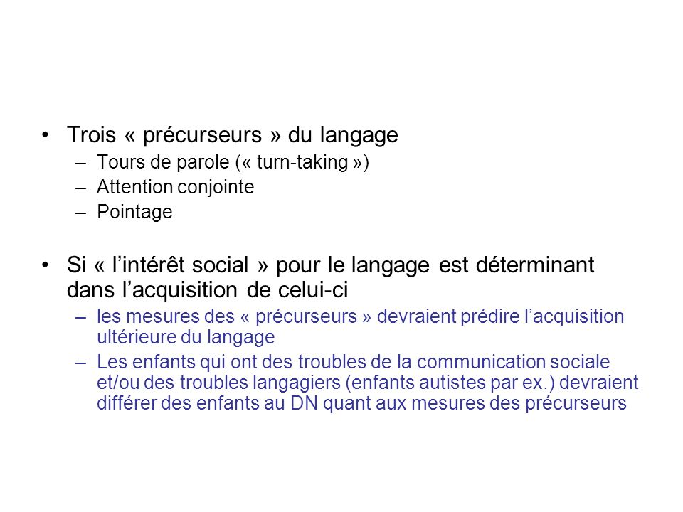 Trois « précurseurs » du langage –Tours de parole (« turn-taking ») –Attention conjointe –Pointage Si « lintérêt social » pour le langage est détermin