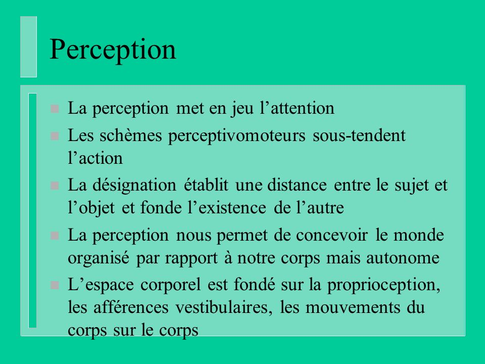 Perception n La perception met en jeu lattention n Les schèmes perceptivomoteurs sous-tendent laction n La désignation établit une distance entre le s