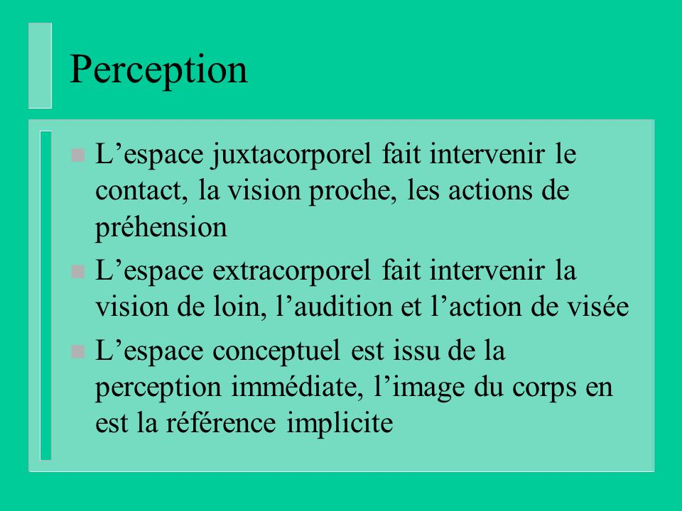 Perception n Lespace juxtacorporel fait intervenir le contact, la vision proche, les actions de préhension n Lespace extracorporel fait intervenir la