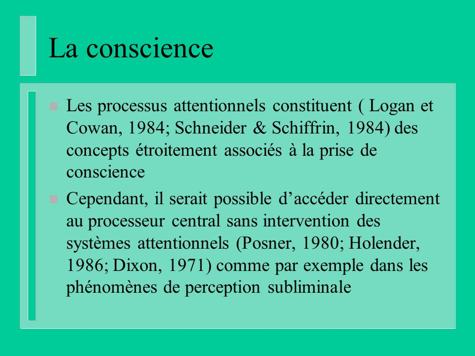 La conscience n Les processus attentionnels constituent ( Logan et Cowan, 1984; Schneider & Schiffrin, 1984) des concepts étroitement associés à la prise de conscience n Cependant, il serait possible daccéder directement au processeur central sans intervention des systèmes attentionnels (Posner, 1980; Holender, 1986; Dixon, 1971) comme par exemple dans les phénomènes de perception subliminale