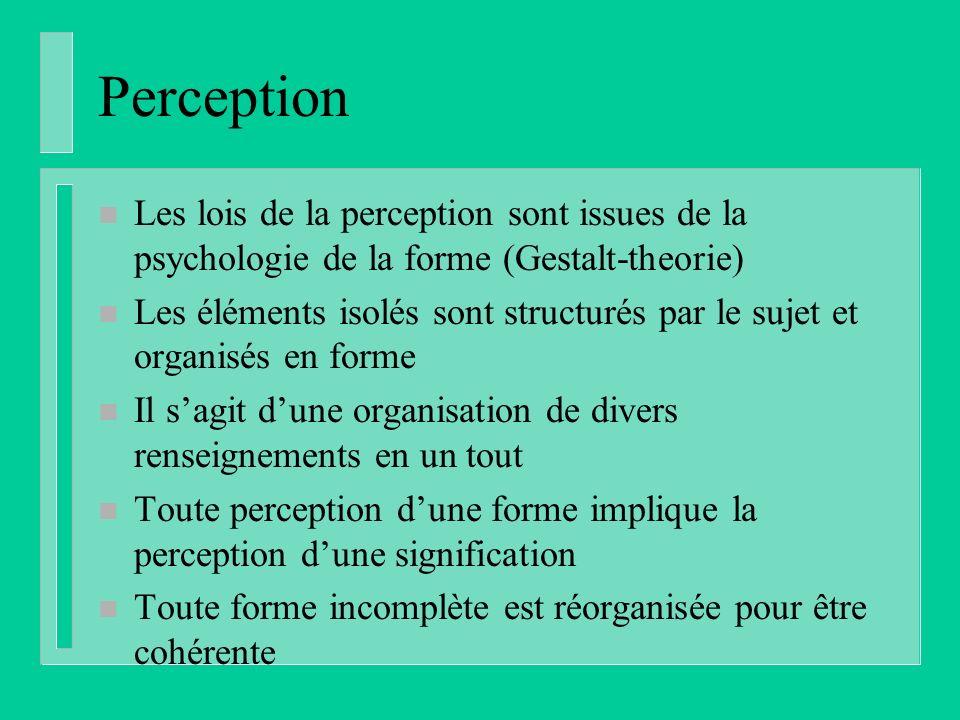 Perception n Les lois de la perception sont issues de la psychologie de la forme (Gestalt-theorie) n Les éléments isolés sont structurés par le sujet et organisés en forme n Il sagit dune organisation de divers renseignements en un tout n Toute perception dune forme implique la perception dune signification n Toute forme incomplète est réorganisée pour être cohérente