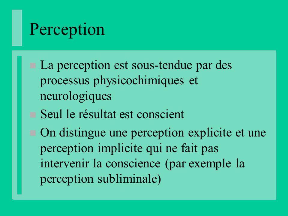 Perception n La perception est sous-tendue par des processus physicochimiques et neurologiques n Seul le résultat est conscient n On distingue une perception explicite et une perception implicite qui ne fait pas intervenir la conscience (par exemple la perception subliminale)