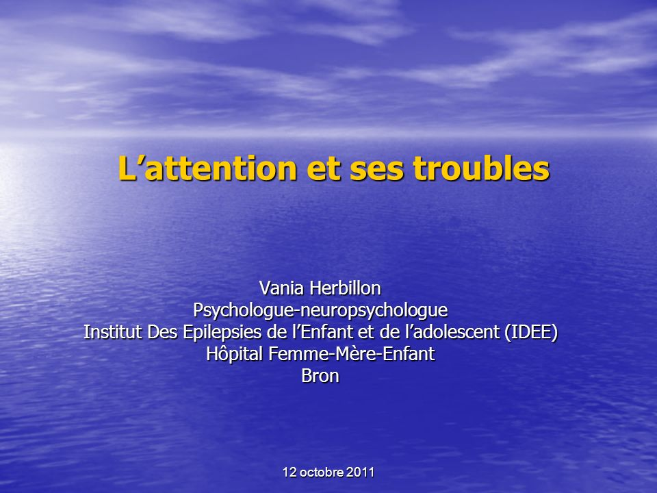 12 octobre 2011 Lattention et ses troubles Vania Herbillon Psychologue-neuropsychologue Institut Des Epilepsies de lEnfant et de ladolescent (IDEE) Hô