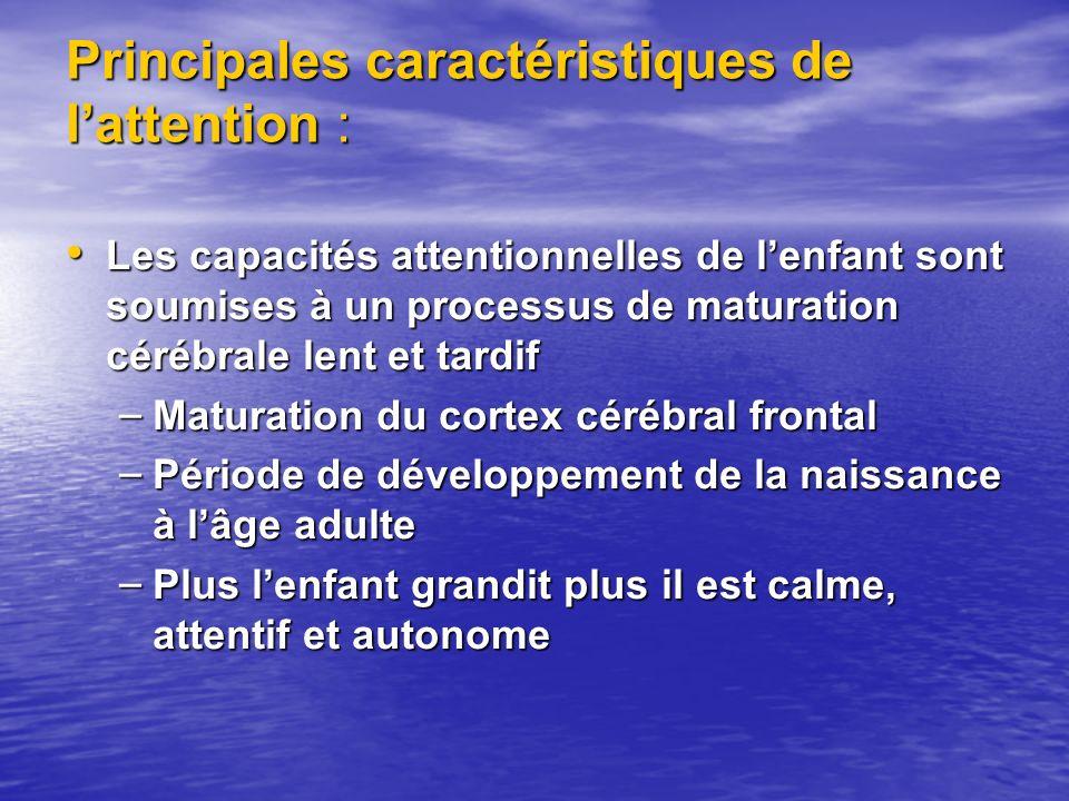 Principales caractéristiques de lattention : Les capacités attentionnelles de lenfant sont soumises à un processus de maturation cérébrale lent et tardif Les capacités attentionnelles de lenfant sont soumises à un processus de maturation cérébrale lent et tardif – Maturation du cortex cérébral frontal – Période de développement de la naissance à lâge adulte – Plus lenfant grandit plus il est calme, attentif et autonome