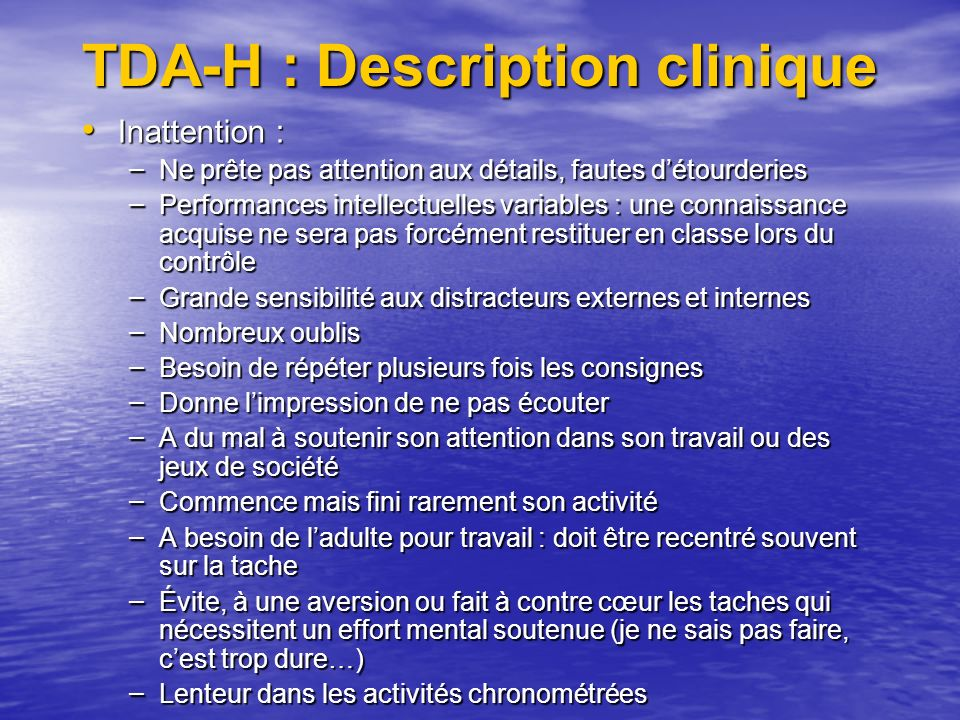 TDA-H : Description clinique Inattention : Inattention : – Ne prête pas attention aux détails, fautes détourderies – Performances intellectuelles vari