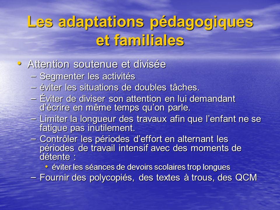 Les adaptations pédagogiques et familiales Attention soutenue et divisée Attention soutenue et divisée – Segmenter les activités – éviter les situations de doubles tâches.