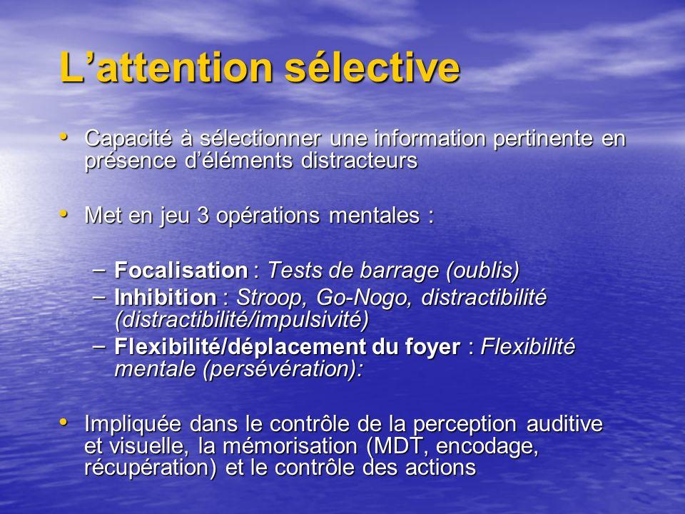 Lattention sélective Capacité à sélectionner une information pertinente en présence déléments distracteurs Capacité à sélectionner une information pertinente en présence déléments distracteurs Met en jeu 3 opérations mentales : Met en jeu 3 opérations mentales : – Focalisation : Tests de barrage (oublis) – Inhibition : Stroop, Go-Nogo, distractibilité (distractibilité/impulsivité) – Flexibilité/déplacement du foyer : Flexibilité mentale (persévération): Impliquée dans le contrôle de la perception auditive et visuelle, la mémorisation (MDT, encodage, récupération) et le contrôle des actions Impliquée dans le contrôle de la perception auditive et visuelle, la mémorisation (MDT, encodage, récupération) et le contrôle des actions