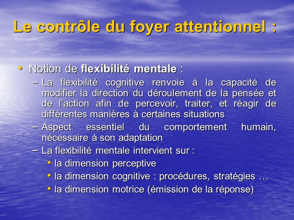 Le contrôle du foyer attentionnel : Notion de flexibilité mentale : Notion de flexibilité mentale : – La flexibilité cognitive renvoie à la capacité de modifier la direction du déroulement de la pensée et de laction afin de percevoir, traiter, et réagir de différentes manières à certaines situations – Aspect essentiel du comportement humain, nécessaire à son adaptation – La flexibilité mentale intervient sur : la dimension perceptive la dimension perceptive la dimension cognitive : procédures, stratégies … la dimension cognitive : procédures, stratégies … la dimension motrice (émission de la réponse) la dimension motrice (émission de la réponse)