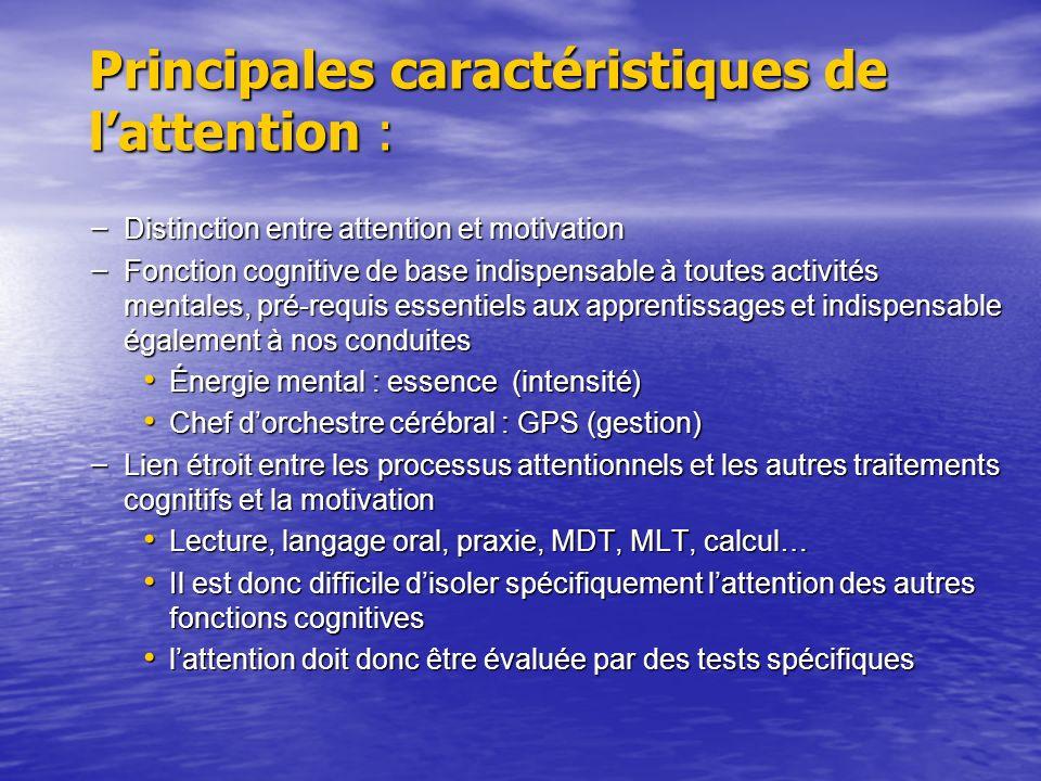 Principales caractéristiques de lattention : – Distinction entre attention et motivation – Fonction cognitive de base indispensable à toutes activités mentales, pré-requis essentiels aux apprentissages et indispensable également à nos conduites Énergie mental : essence (intensité) Énergie mental : essence (intensité) Chef dorchestre cérébral : GPS (gestion) Chef dorchestre cérébral : GPS (gestion) – Lien étroit entre les processus attentionnels et les autres traitements cognitifs et la motivation Lecture, langage oral, praxie, MDT, MLT, calcul… Lecture, langage oral, praxie, MDT, MLT, calcul… Il est donc difficile disoler spécifiquement lattention des autres fonctions cognitives Il est donc difficile disoler spécifiquement lattention des autres fonctions cognitives lattention doit donc être évaluée par des tests spécifiques lattention doit donc être évaluée par des tests spécifiques