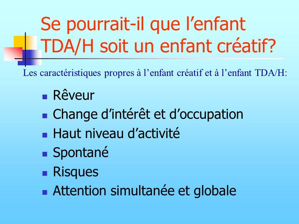 Se pourrait-il que lenfant TDA/H soit un enfant créatif? Rêveur Change dintérêt et doccupation Haut niveau dactivité Spontané Risques Attention simult
