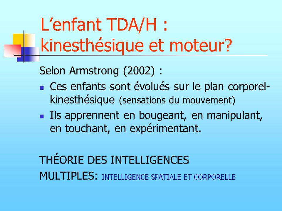 Lenfant TDA/H : kinesthésique et moteur? Selon Armstrong (2002) : Ces enfants sont évolués sur le plan corporel- kinesthésique (sensations du mouvemen
