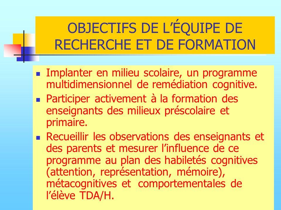 OBJECTIFS DE LÉQUIPE DE RECHERCHE ET DE FORMATION Implanter en milieu scolaire, un programme multidimensionnel de remédiation cognitive. Participer ac