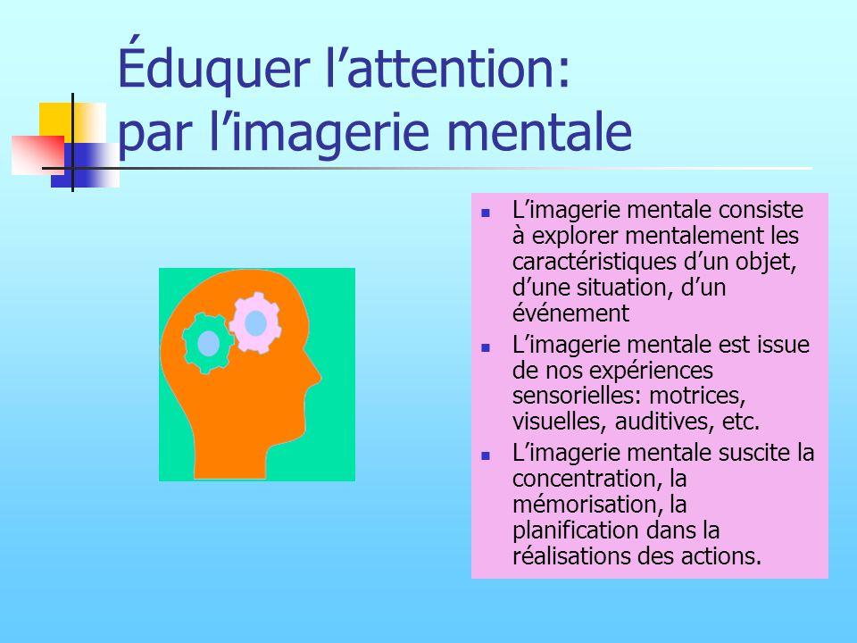Éduquer lattention: par limagerie mentale Limagerie mentale consiste à explorer mentalement les caractéristiques dun objet, dune situation, dun événem