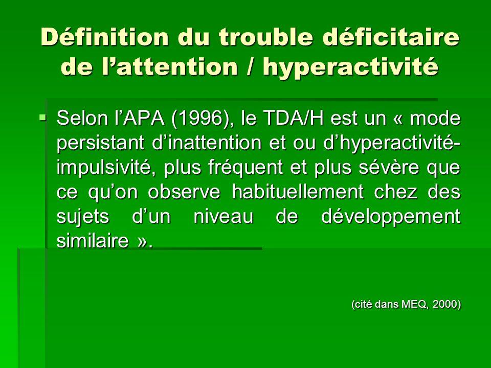 Définition du trouble déficitaire de lattention / hyperactivité Selon lAPA (1996), le TDA/H est un « mode persistant dinattention et ou dhyperactivité- impulsivité, plus fréquent et plus sévère que ce quon observe habituellement chez des sujets dun niveau de développement similaire ».