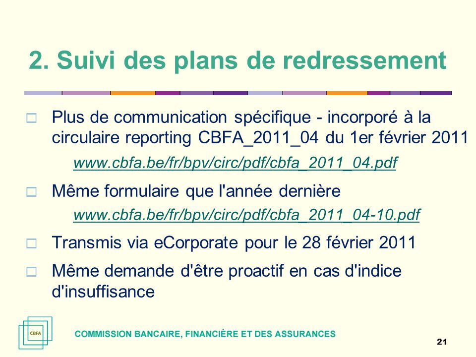 2. Suivi des plans de redressement Plus de communication spécifique - incorporé à la circulaire reporting CBFA_2011_04 du 1er février 2011 www.cbfa.be