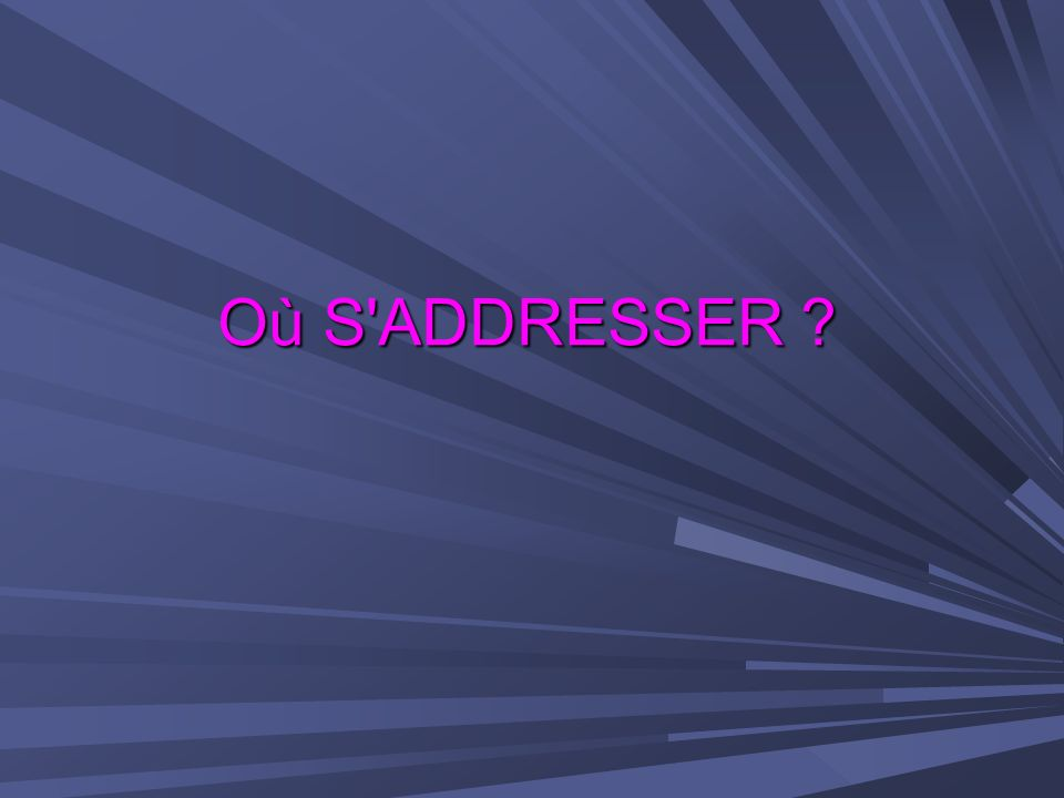 Où S'ADDRESSER ?