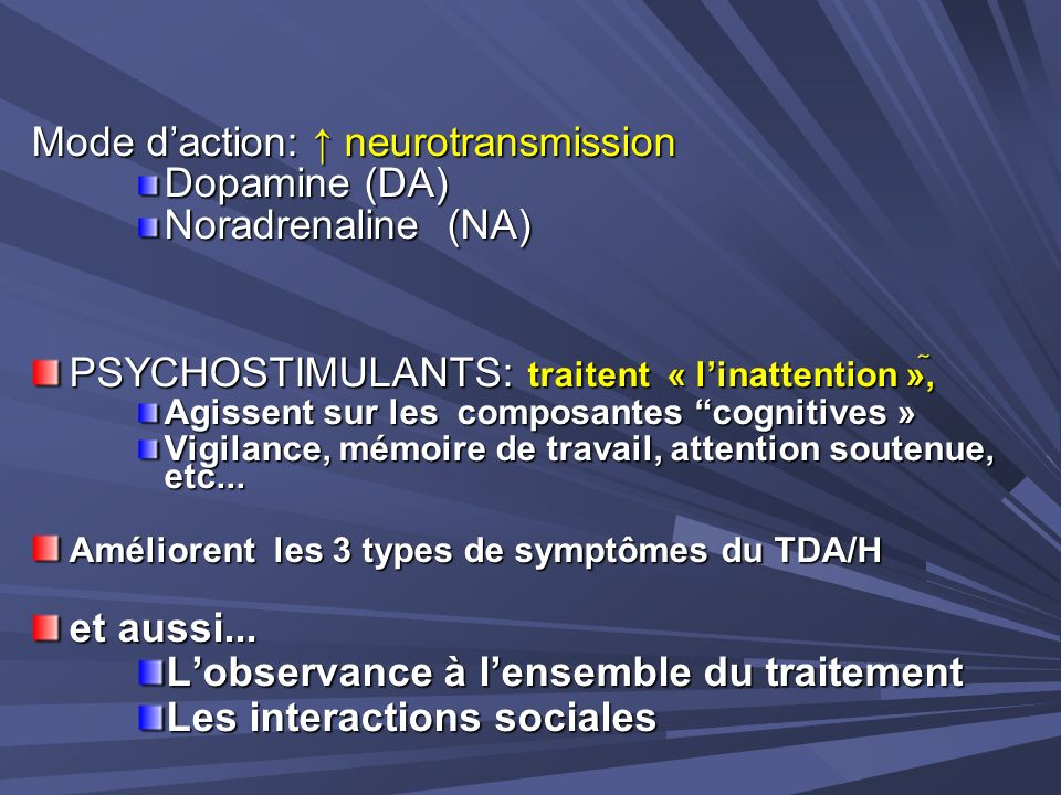 Mode daction: neurotransmission Dopamine (DA) Noradrenaline (NA) PSYCHOSTIMULANTS: traitent « linattention », Agissent sur les composantes cognitives