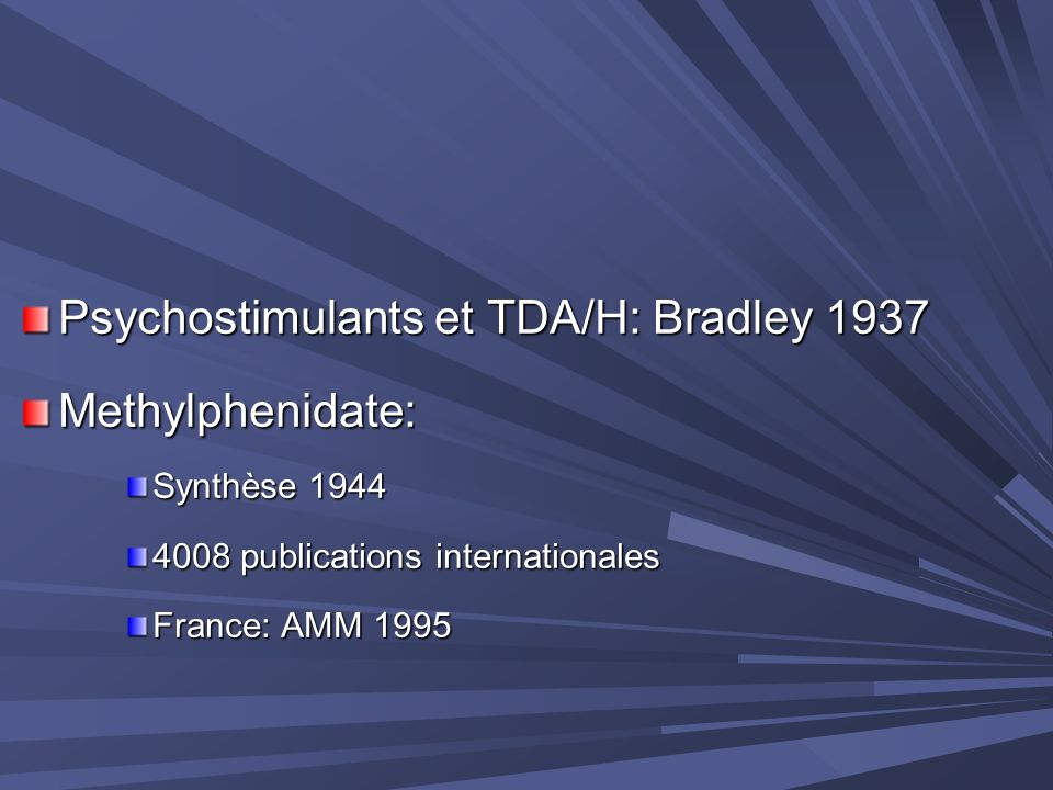 Psychostimulants et TDA/H: Bradley 1937 Methylphenidate: Synthèse 1944 4008 publications internationales France: AMM 1995