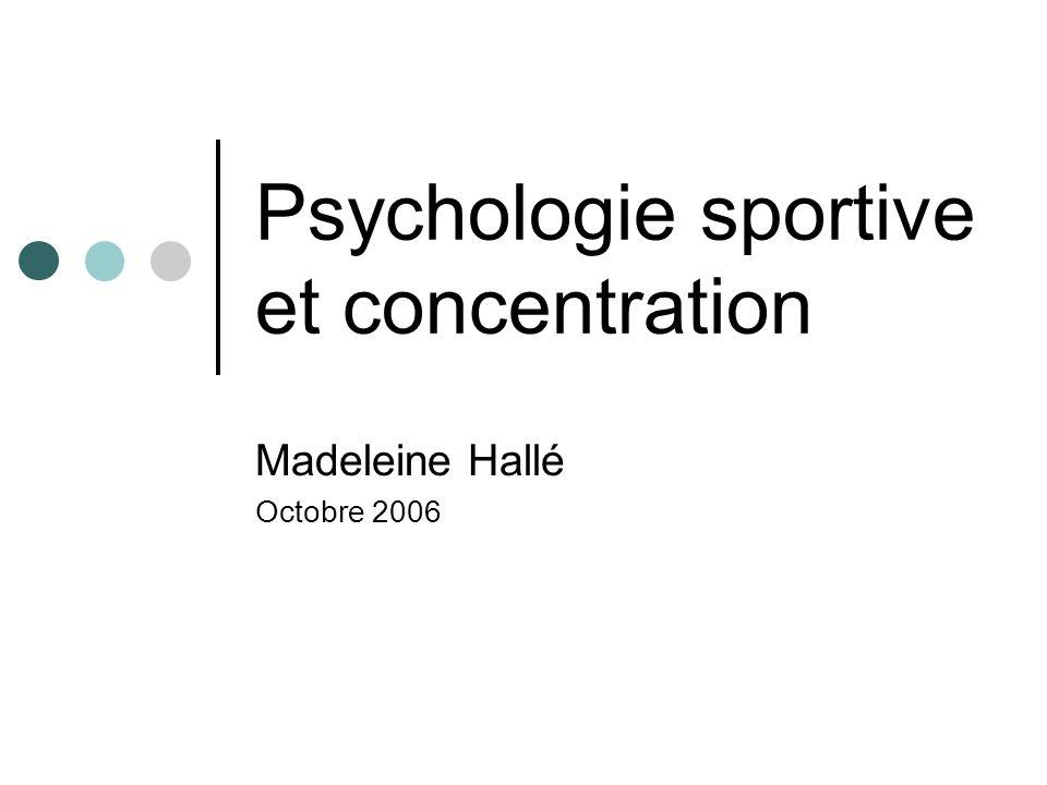Psychologie sportive et concentration Madeleine Hallé Octobre 2006