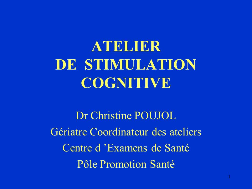 1 ATELIER DE STIMULATION COGNITIVE Dr Christine POUJOL Gériatre Coordinateur des ateliers Centre d Examens de Santé Pôle Promotion Santé