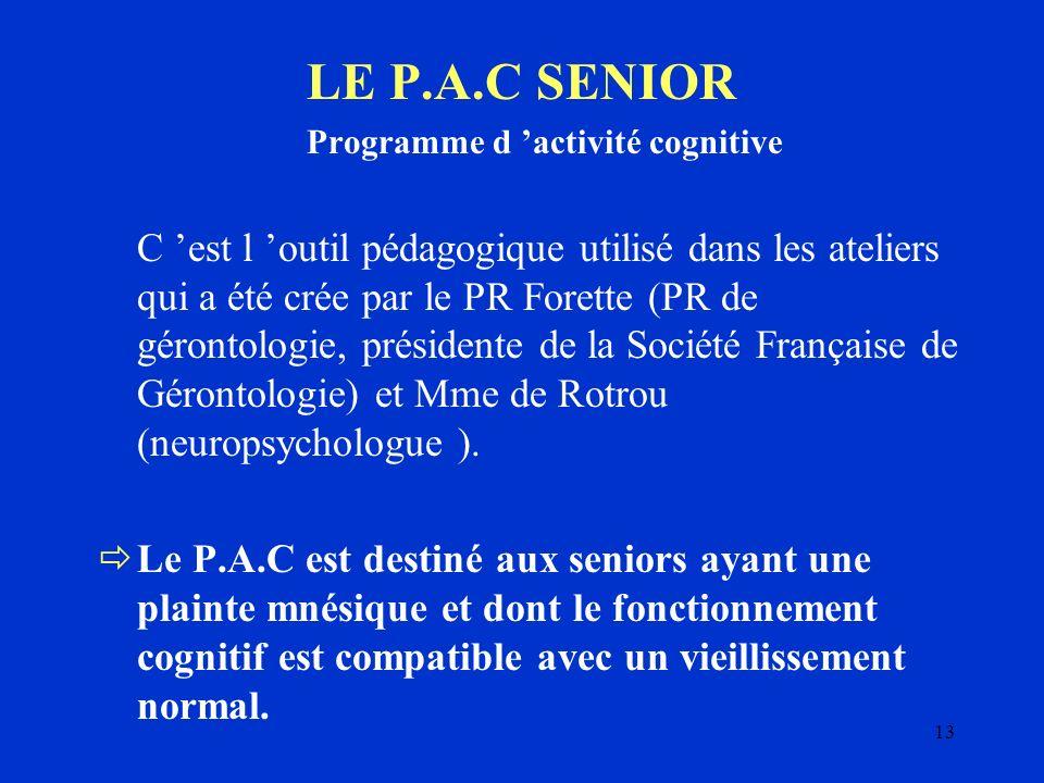 13 LE P.A.C SENIOR Programme d activité cognitive C est l outil pédagogique utilisé dans les ateliers qui a été crée par le PR Forette (PR de gérontol