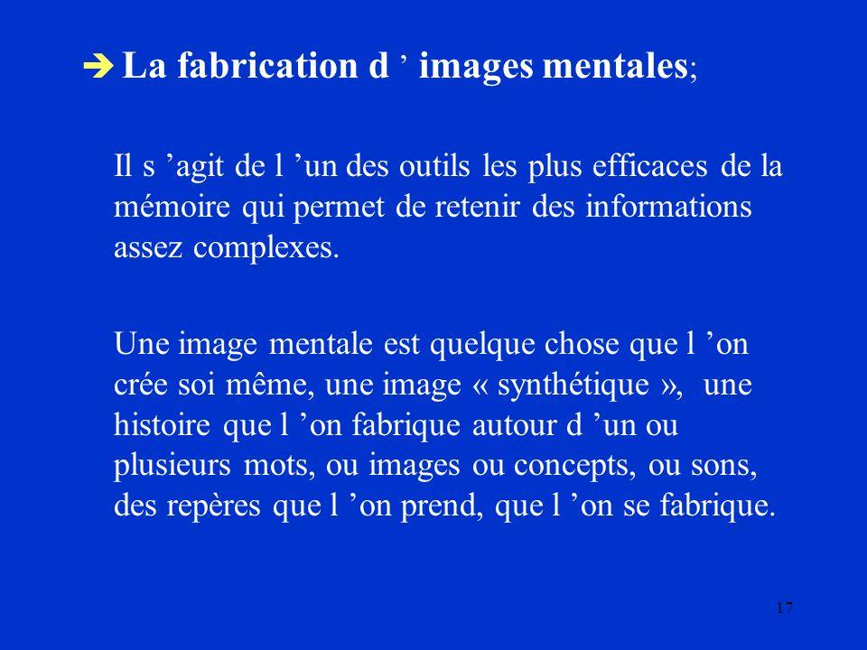 17 La fabrication d images mentales ; Il s agit de l un des outils les plus efficaces de la mémoire qui permet de retenir des informations assez compl