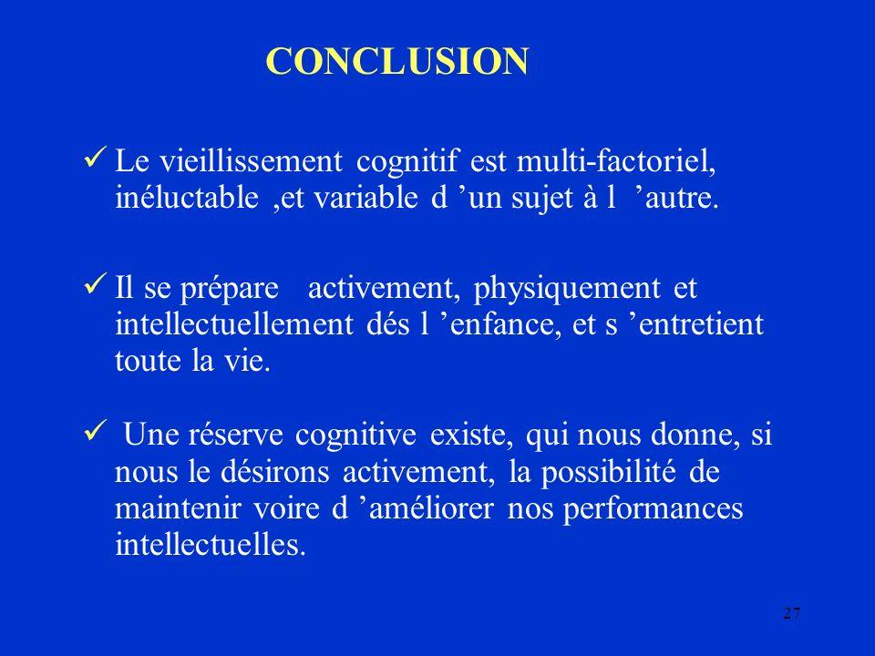 27 CONCLUSION Le vieillissement cognitif est multi-factoriel, inéluctable,et variable d un sujet à l autre. Il se prépare activement, physiquement et