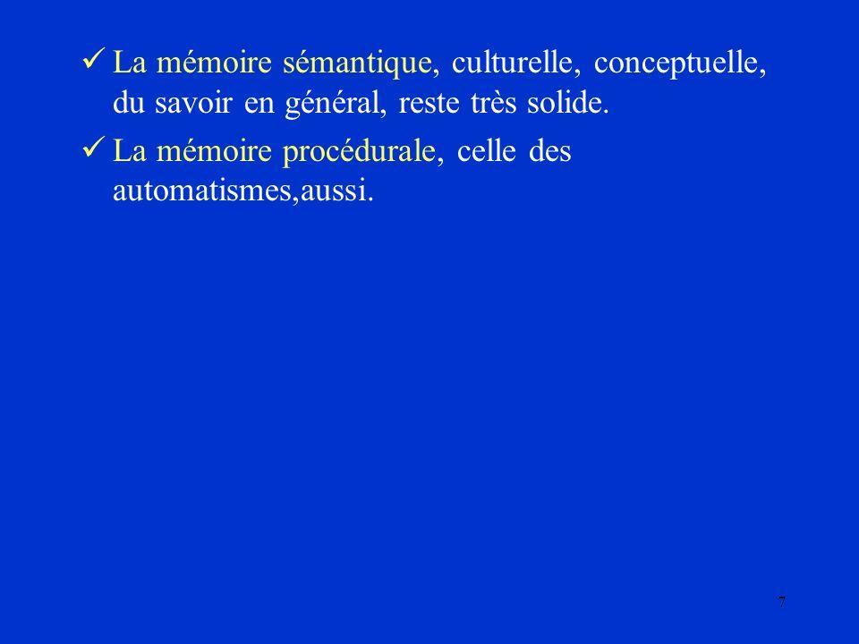 7 La mémoire sémantique, culturelle, conceptuelle, du savoir en général, reste très solide. La mémoire procédurale, celle des automatismes,aussi.