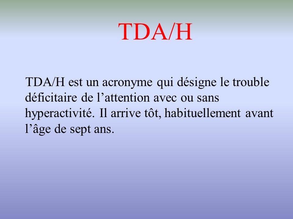 TDA/H TDA/H est un acronyme qui désigne le trouble déficitaire de lattention avec ou sans hyperactivité. Il arrive tôt, habituellement avant lâge de s
