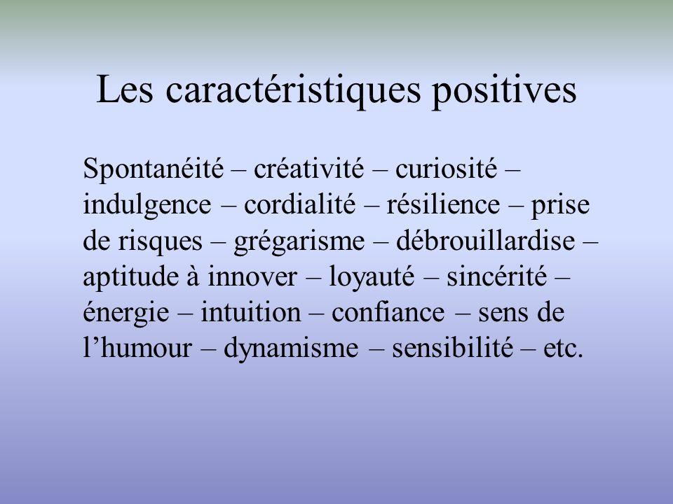 Les caractéristiques positives Spontanéité – créativité – curiosité – indulgence – cordialité – résilience – prise de risques – grégarisme – débrouillardise – aptitude à innover – loyauté – sincérité – énergie – intuition – confiance – sens de lhumour – dynamisme – sensibilité – etc.