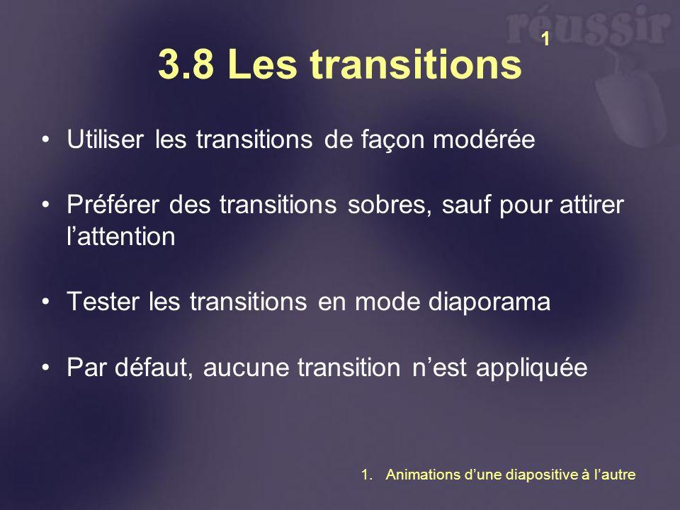 3.8 Les transitions Utiliser les transitions de façon modérée Préférer des transitions sobres, sauf pour attirer lattention Tester les transitions en