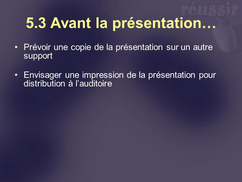 5.3 Avant la présentation… Prévoir une copie de la présentation sur un autre support Envisager une impression de la présentation pour distribution à l