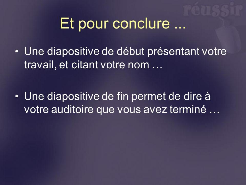 Et pour conclure... Une diapositive de début présentant votre travail, et citant votre nom … Une diapositive de fin permet de dire à votre auditoire q