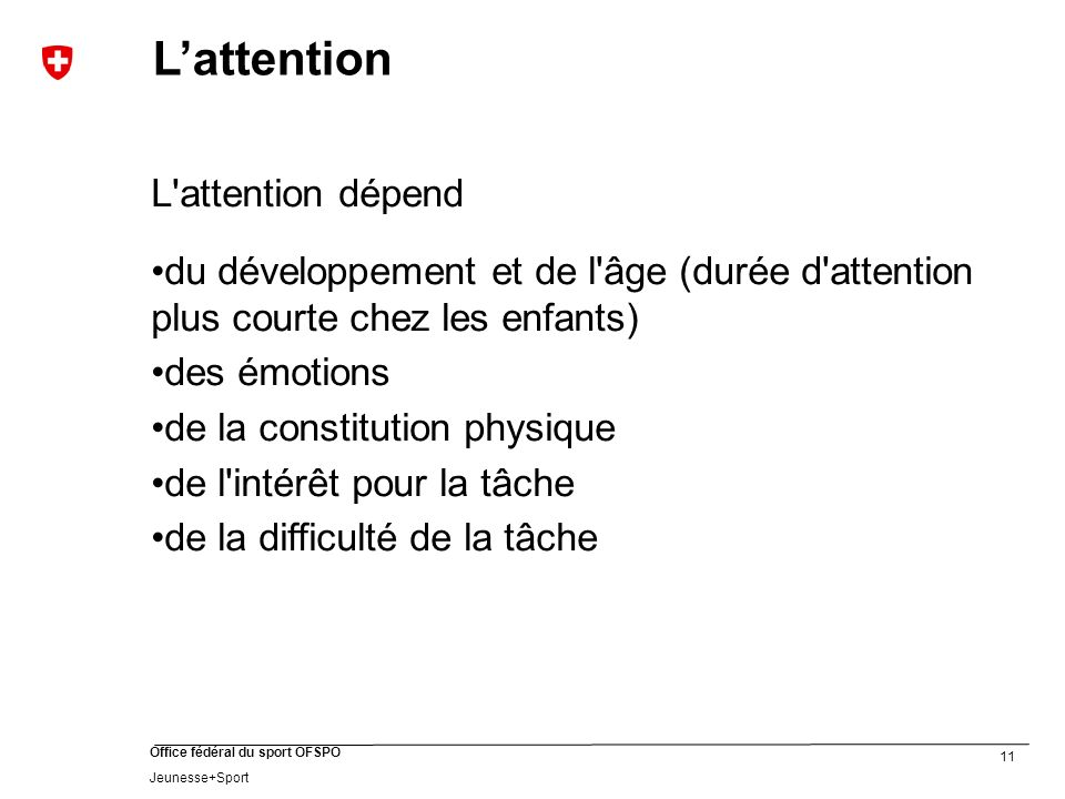 11 Office fédéral du sport OFSPO Jeunesse+Sport Lattention L'attention dépend du développement et de l'âge (durée d'attention plus courte chez les enf