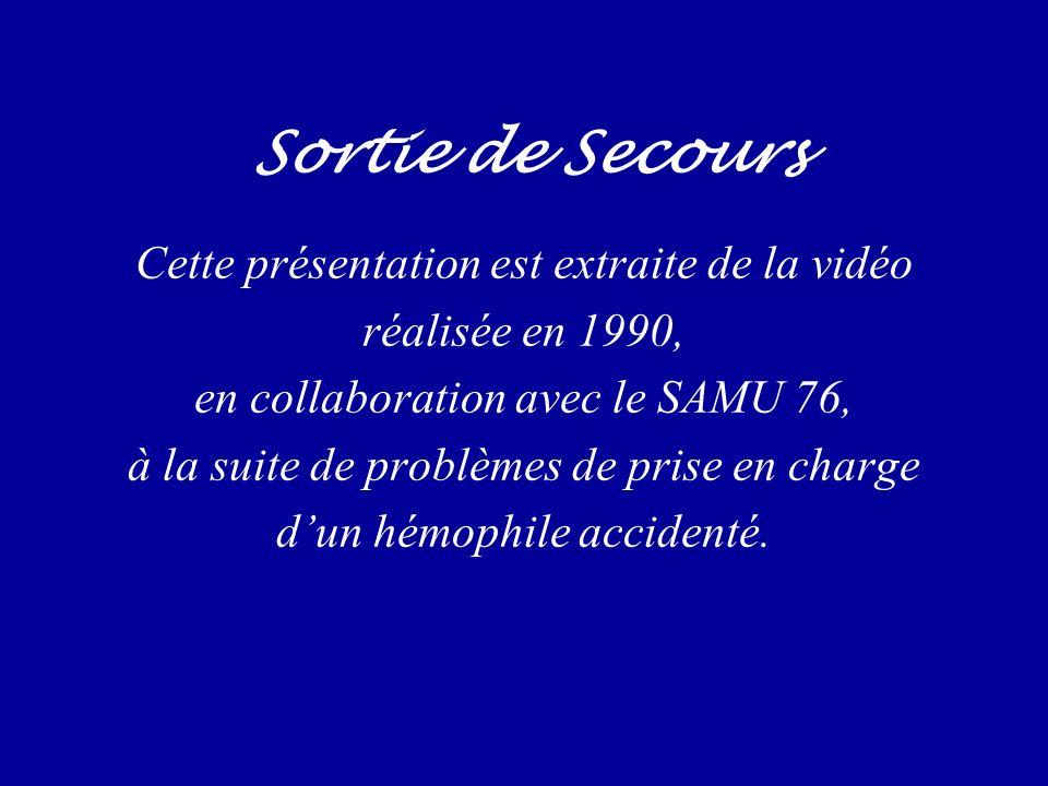 Sortie de Secours Cette présentation est extraite de la vidéo réalisée en 1990, en collaboration avec le SAMU 76, à la suite de problèmes de prise en charge dun hémophile accidenté.