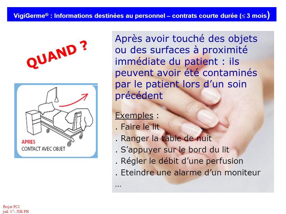 Projet PCI juil. 07- JSB/PH VigiGerme ® : Informations destinées au personnel – contrats courte durée ( 3 mois ) QUAND ? Après avoir touché des objets
