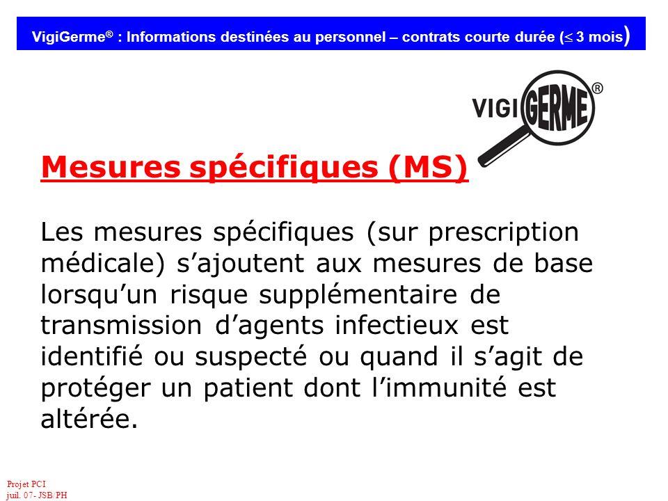 Projet PCI juil. 07- JSB/PH VigiGerme ® : Informations destinées au personnel – contrats courte durée ( 3 mois ) Mesures spécifiques (MS) Les mesures