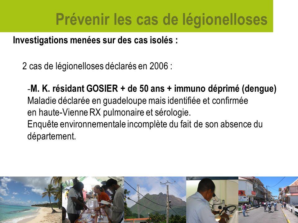 Prévenir les cas de légionelloses Investigations menées sur des cas isolés : 2 cas de légionelloses déclarés en 2006 : - M. K. résidant GOSIER + de 50