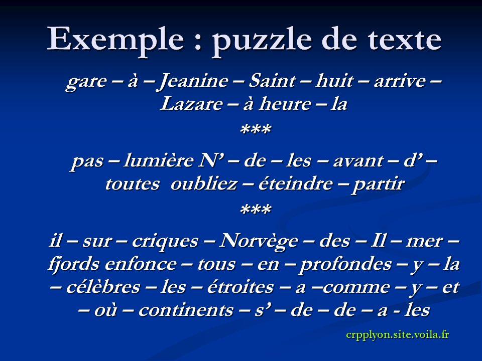 Exemple : puzzle de texte gare – à – Jeanine – Saint – huit – arrive – Lazare – à heure – la *** pas – lumière N – de – les – avant – d – toutes oubliez – éteindre – partir *** il – sur – criques – Norvège – des – Il – mer – fjords enfonce – tous – en – profondes – y – la – célèbres – les – étroites – a –comme – y – et – où – continents – s – de – de – a - les crpplyon.site.voila.fr