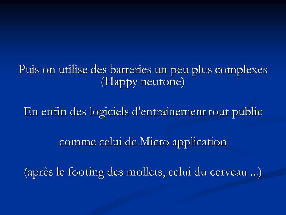 Puis on utilise des batteries un peu plus complexes (Happy neurone) En enfin des logiciels d entraînement tout public comme celui de Micro application (après le footing des mollets, celui du cerveau...)