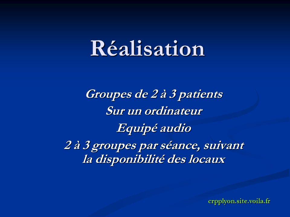 Réalisation Groupes de 2 à 3 patients Sur un ordinateur Equipé audio 2 à 3 groupes par séance, suivant la disponibilité des locaux crpplyon.site.voila.fr