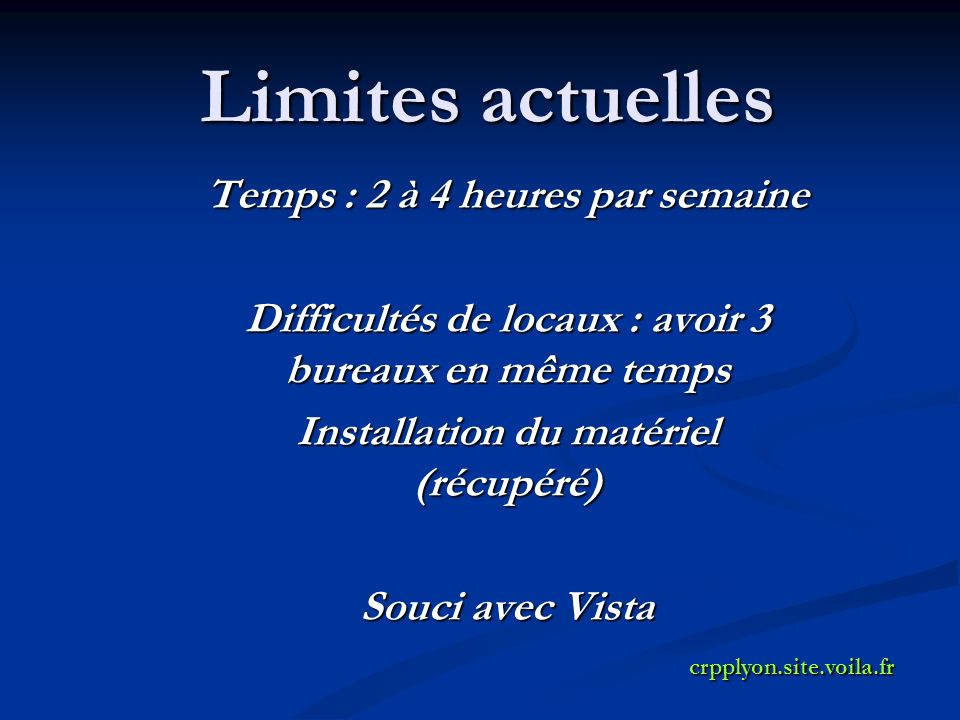 Limites actuelles Temps : 2 à 4 heures par semaine Difficultés de locaux : avoir 3 bureaux en même temps Installation du matériel (récupéré) Souci avec Vista crpplyon.site.voila.fr