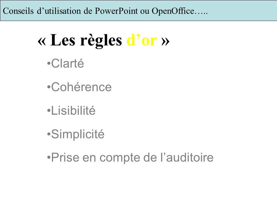 Clarté Cohérence Lisibilité Simplicité Prise en compte de lauditoire « Les règles dor » Conseils dutilisation de PowerPoint ou OpenOffice…..2/